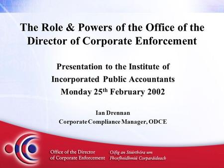 The Role & Powers of the Office of the Director of Corporate Enforcement Presentation to the Institute of Incorporated Public Accountants Monday 25 th.