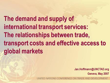 Geneva, May 2007. The demand and supply of international transport services: The relationships between trade, transport costs and.