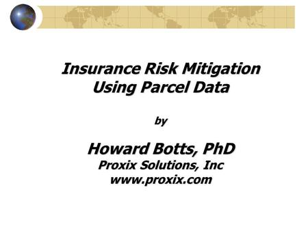 Insurance Risk Mitigation Using Parcel Data by Howard Botts, PhD Proxix Solutions, Inc www.proxix.com.