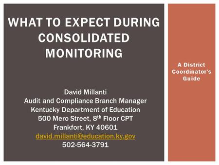 A District Coordinator's Guide WHAT TO EXPECT DURING CONSOLIDATED MONITORING David Millanti Audit and Compliance Branch Manager Kentucky Department of.