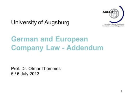 1 University of Augsburg German and European Company Law - Addendum Prof. Dr. Otmar Thömmes 5 / 6 July 2013.