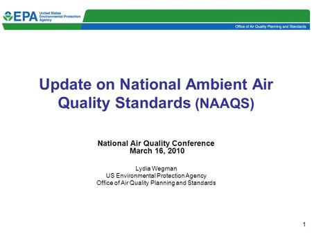 1 Update on National Ambient Air Quality Standards (NAAQS) National Air Quality Conference March 16, 2010 Lydia Wegman US Environmental Protection Agency.