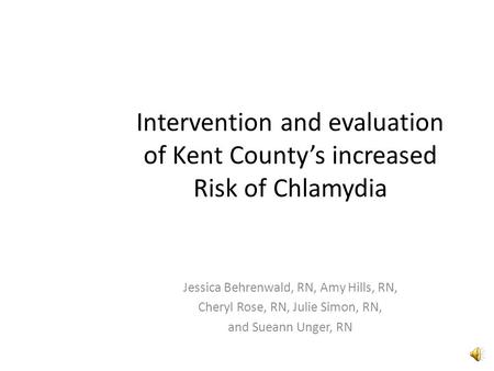 Intervention and evaluation of Kent County's increased Risk of Chlamydia Jessica Behrenwald, RN, Amy Hills, RN, Cheryl Rose, RN, Julie Simon, RN, and.