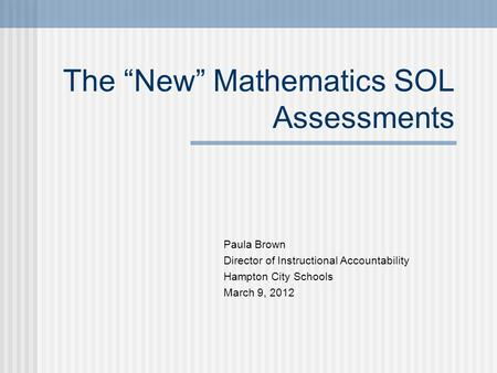 "The ""New"" Mathematics SOL Assessments Paula Brown Director of Instructional Accountability Hampton City Schools March 9, 2012."