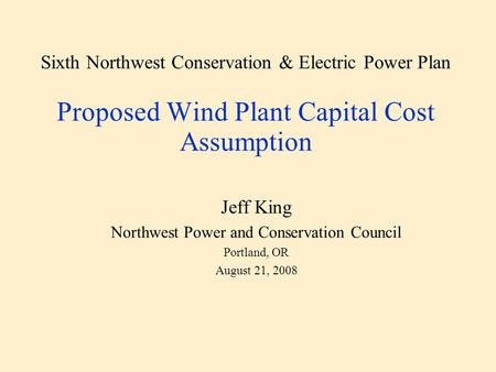 Sixth Northwest Conservation & Electric Power Plan Proposed Wind Plant Capital Cost Assumption Jeff King Northwest Power and Conservation Council Portland,