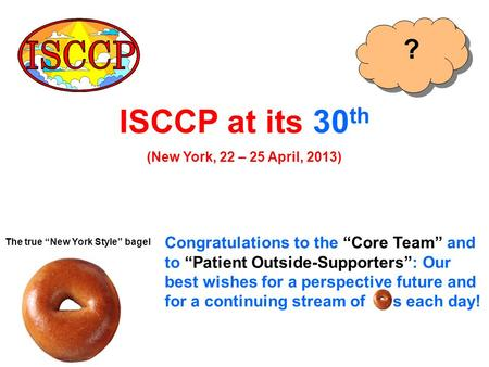 "ISCCP at its 30 th (New York, 22 – 25 April, 2013) Congratulations to the ""Core Team"" and to ""Patient Outside-Supporters"": Our best wishes for a perspective."