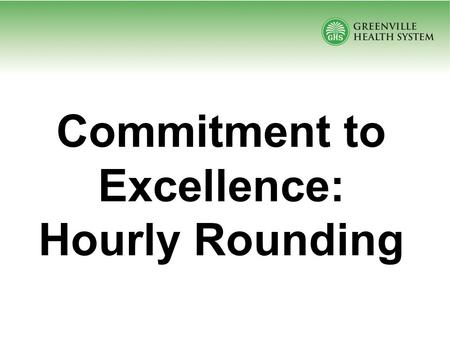 Commitment to Excellence: Hourly Rounding. What If You Could….. Reduce call lights by 38% Reduce patient falls by 50% Reduce skin breakdown by 14% Improve.