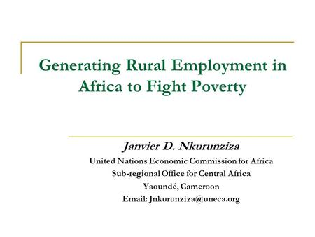 Generating Rural Employment in Africa to Fight Poverty Janvier D. Nkurunziza United Nations Economic Commission for Africa Sub-regional Office for Central.