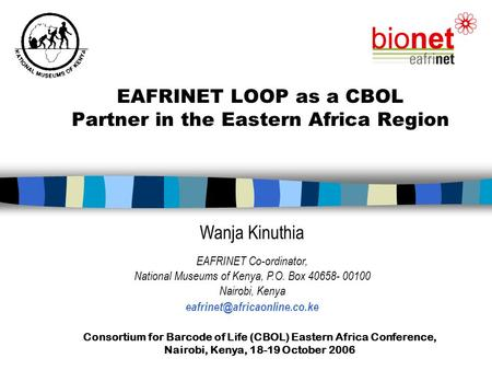 Consortium for Barcode of Life (CBOL) Eastern Africa Conference, Nairobi, Kenya, 18-19 October 2006 EAFRINET LOOP as a CBOL Partner in the Eastern Africa.