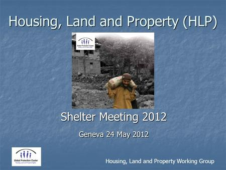 Housing, Land and Property Working Group Housing, Land and Property (HLP) Shelter Meeting 2012 Geneva 24 May 2012.