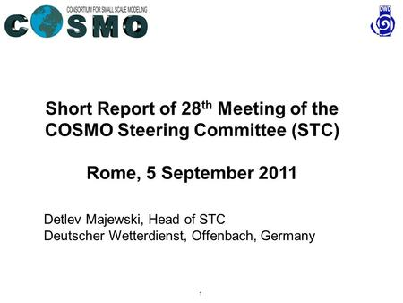 1 Short Report of 28 th Meeting of the COSMO Steering Committee (STC) Rome, 5 September 2011 Detlev Majewski, Head of STC Deutscher Wetterdienst, Offenbach,
