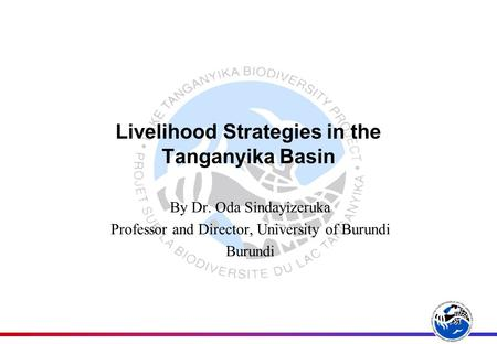 Livelihood Strategies in the Tanganyika Basin By Dr. Oda Sindayizeruka Professor and Director, University of Burundi Burundi.