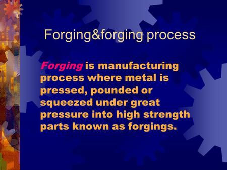 Forging&forging process Forging is manufacturing process where metal is pressed, pounded or squeezed under great pressure into high strength parts known.