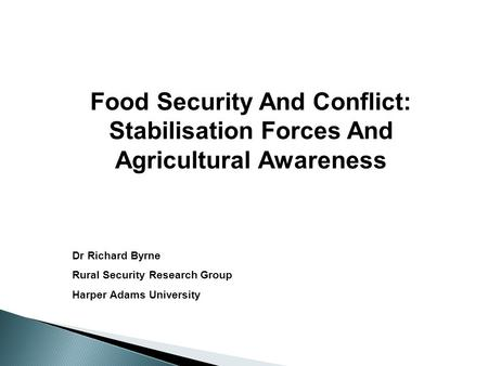Food Security And Conflict: Stabilisation Forces And Agricultural Awareness Dr Richard Byrne Rural Security Research Group Harper Adams University.