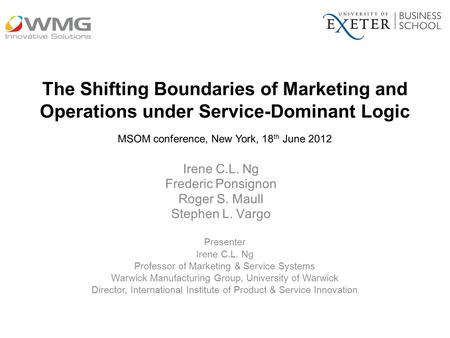 The Shifting Boundaries of Marketing and Operations under Service-Dominant Logic Irene C.L. Ng Frederic Ponsignon Roger S. Maull Stephen L. Vargo MSOM.
