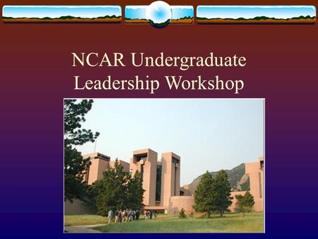 NCAR Undergraduate Leadership Workshop. What is NCAR?  National Center for Atmospheric Research  Located in Boulder Colorado  Managed by University.
