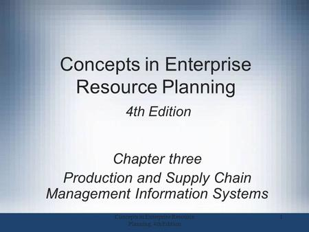 Concepts in Enterprise Resource Planning 4th Edition Chapter three Production and Supply Chain Management Information Systems 1Concepts in Enterprise Resource.
