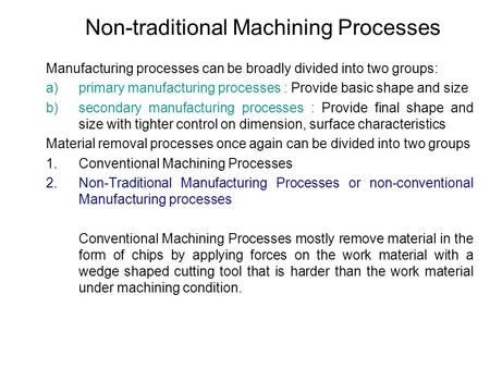 Non-traditional Machining Processes Manufacturing processes can be broadly divided into two groups: a)primary manufacturing processes : Provide basic shape.