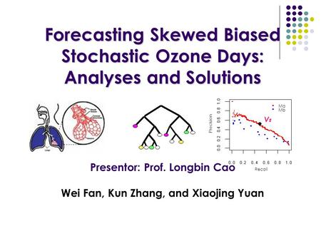 Forecasting Skewed Biased Stochastic Ozone Days: Analyses and Solutions Forecasting Skewed Biased Stochastic Ozone Days: Analyses and Solutions Presentor: