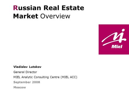 Vladislav Lutskov General Director MIEL Analytic Consulting Centre (MIEL ACC) September 2008 Moscow Russian Real Estate Market Overview THE FINE ART OF.