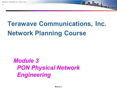 1 Module 3 TERAWAVE CONFIDENTIAL – DO NOT COPY Terawave Communications, Inc. Network Planning Course Module 3 PON Physical Network Engineering.