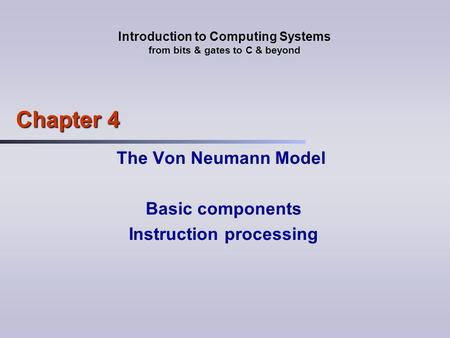 Introduction to Computing Systems from bits & gates to C & beyond Chapter 4 The Von Neumann Model Basic components Instruction processing.