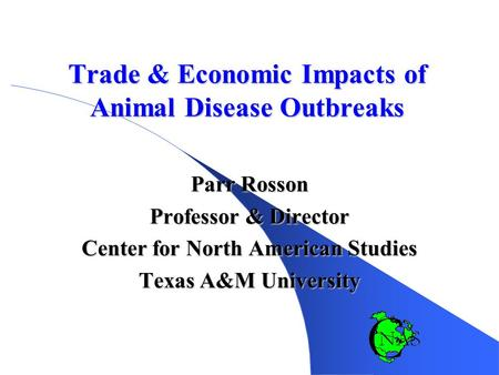 Trade & Economic Impacts of Animal Disease Outbreaks Parr Rosson Professor & Director Center for North American Studies Texas A&M University.