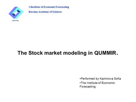 The Stock market modeling in QUMMIR. Performed by Kaminova Sofia The Institute of Economic Forecasting ©Institute of Economic Forecasting Russian Academy.