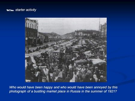  starter activity Who would have been happy and who would have been annoyed by this photograph of a bustling market place in Russia in the summer of 1921?