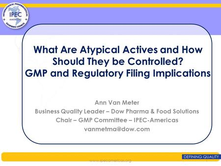 What Are Atypical Actives and How Should They be Controlled? GMP and Regulatory Filing Implications Ann Van Meter Business Quality Leader – Dow Pharma.