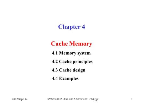 2007 Sept. 14SYSC 2001* - Fall 2007. SYSC2001-Ch4.ppt1 Chapter 4 Cache Memory 4.1 Memory system 4.2 Cache principles 4.3 Cache design 4.4 Examples.