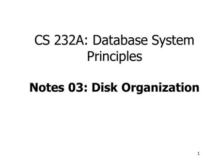 1 CS 232A: Database System Principles Notes 03: Disk Organization.