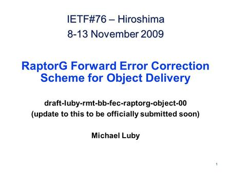 1 RaptorG Forward Error Correction Scheme for Object Delivery draft-luby-rmt-bb-fec-raptorg-object-00 (update to this to be officially submitted soon)