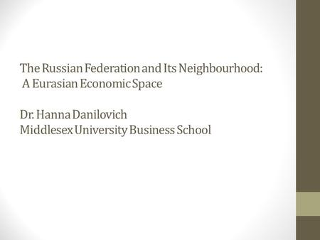 The Russian Federation and Its Neighbourhood: A Eurasian Economic Space Dr. Hanna Danilovich Middlesex University Business School.