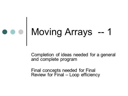Moving Arrays -- 1 Completion of ideas needed for a general and complete program Final concepts needed for Final Review for Final – Loop efficiency.