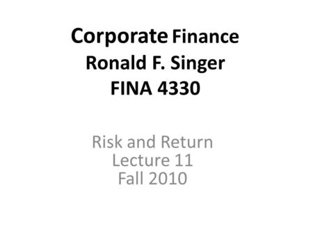 Corporate Finance Ronald F. Singer FINA 4330 Risk and Return Lecture 11 Fall 2010.