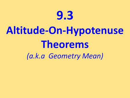 9.3 Altitude-On-Hypotenuse Theorems (a.k.a Geometry Mean)
