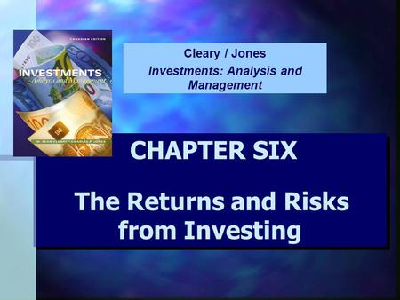 CHAPTER SIX The Returns and Risks from Investing CHAPTER SIX The Returns and Risks from Investing Cleary / Jones Investments: Analysis and Management.