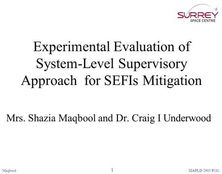 Experimental Evaluation of System-Level Supervisory Approach for SEFIs Mitigation Mrs. Shazia Maqbool and Dr. Craig I Underwood Maqbool 1 MAPLD 2005/P181.