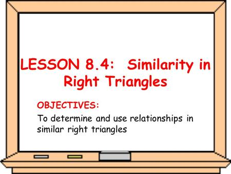 LESSON 8.4: Similarity in Right Triangles OBJECTIVES: To determine and use relationships in similar right triangles.