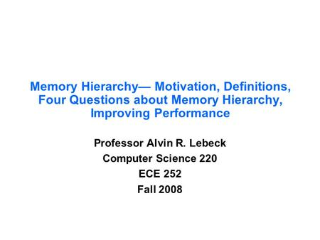 Memory Hierarchy— Motivation, Definitions, Four Questions about Memory Hierarchy, Improving Performance Professor Alvin R. Lebeck Computer Science 220.