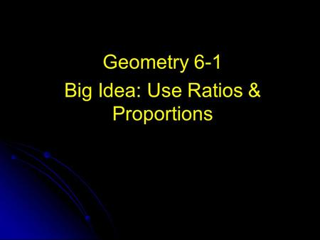 Geometry 6-1 Big Idea: Use Ratios & Proportions. A comparison of two numbers Ratio A comparison of two numbers Ex.1) ½, 1:2 Ex.2) 3, 3:4 4.