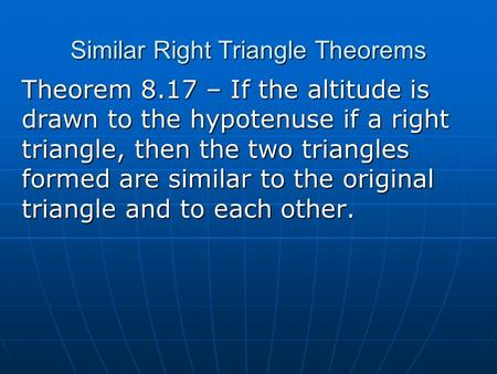 Similar Right Triangle Theorems Theorem 8.17 – If the altitude is drawn to the hypotenuse if a right triangle, then the two triangles formed are similar.
