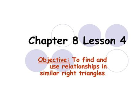 Chapter 8 Lesson 4 Objective: To find and use relationships in similar right triangles.