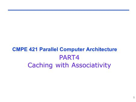 1 CMPE 421 Parallel Computer Architecture PART4 Caching with Associativity.