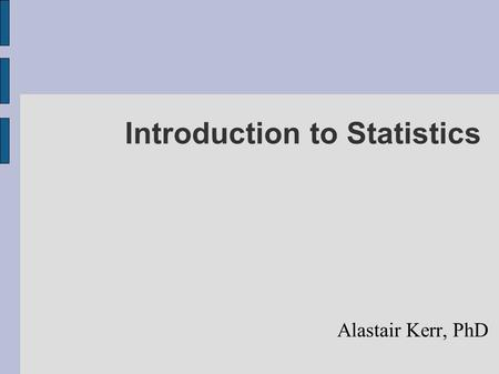 "Introduction to Statistics Alastair Kerr, PhD. Think about these statements (discuss at end) Paraphrased from real conversations: – ""We used a t-test."