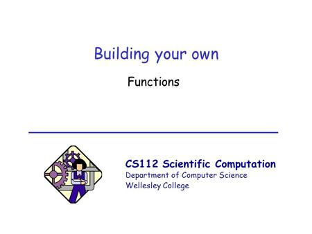 CS112 Scientific Computation Department of Computer Science Wellesley College Building your own Functions.
