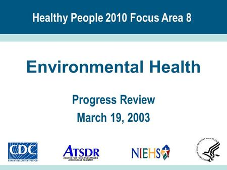 Healthy People 2010 Focus Area 8 : Environmental Health Progress Review March 19, 2003.