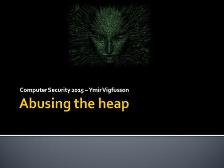Computer Security 2015 – Ymir Vigfusson. 2  We have talked extensively about stack overflows  But those are not as common anymore  Heap overflows 