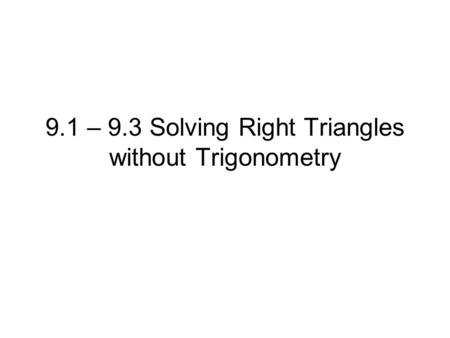 9.1 – 9.3 Solving Right Triangles without Trigonometry.